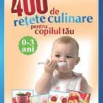 400 de retete culinare pentru copilul tau. 0-3 ani. Cresteti mari si sanatosi!