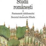 Studii romanesti I. Fantasmele nihilismului - Secretul doctorului Eliade