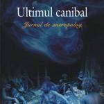 Ultimul canibal. Jurnal de antropolog