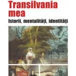 Transilvania mea. Istorii, mentalitati, identitati